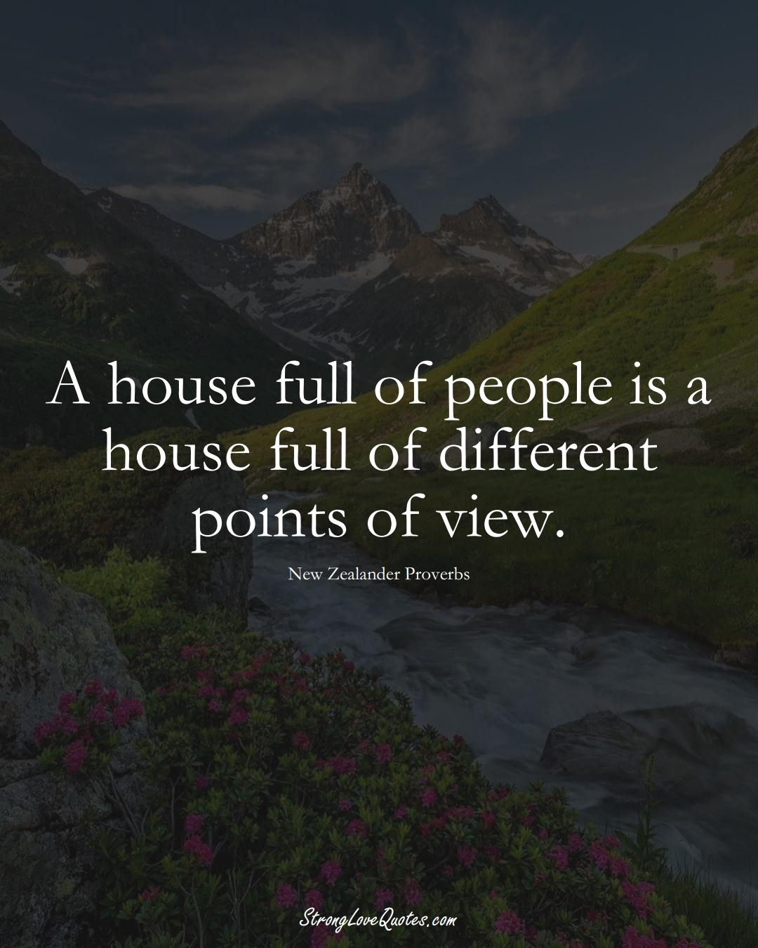 A house full of people is a house full of different points of view. (New Zealander Sayings);  #AustralianSayings