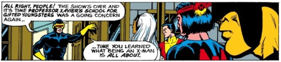 A page-width panel. Cyclops leans against a door frame as he addresses Storm, Cyclops, Thunderbird, and Wolverine. Cyclops says, 'All right, people! The show's over and it's time Professor Xavier's School For Gifted Youngsters was a going concern again… time you learned what being an X-Man is all about.'