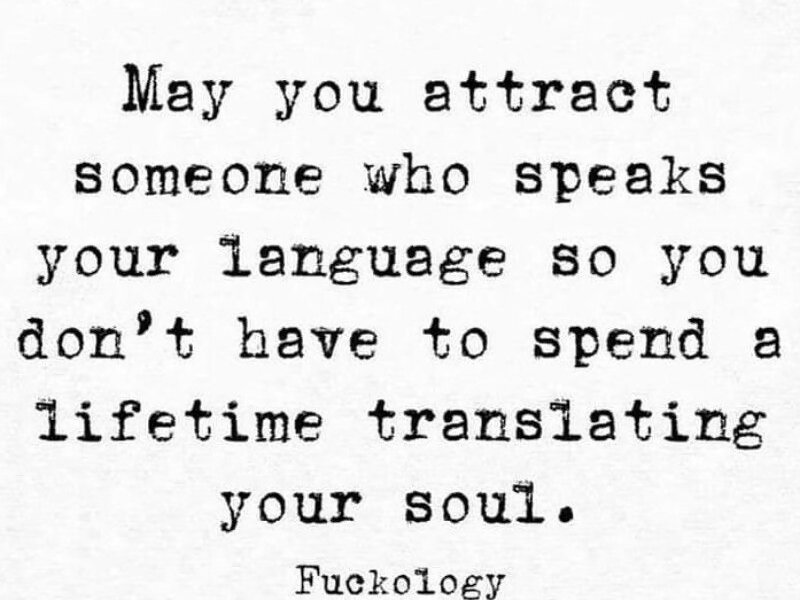 May you attract someone who speaks your language so you don't have to spend a lifetime translating your soul. Fuckology