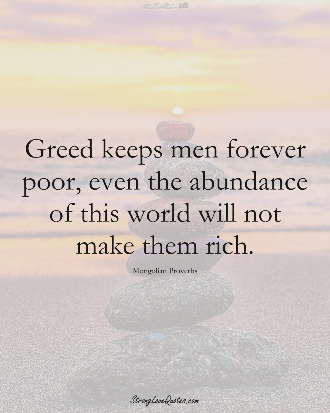 Greed keeps men forever poor, even the abundance of this world will not make them rich. (Mongolian Sayings);  #AsianSayings