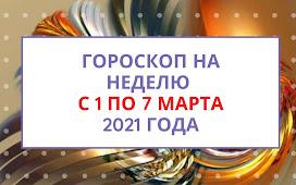 Гороскоп на неделю с 1 по 7 марта 2021 года