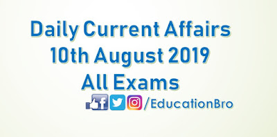 Daily Current Affairs 10th August 2019 For All Government Examinations