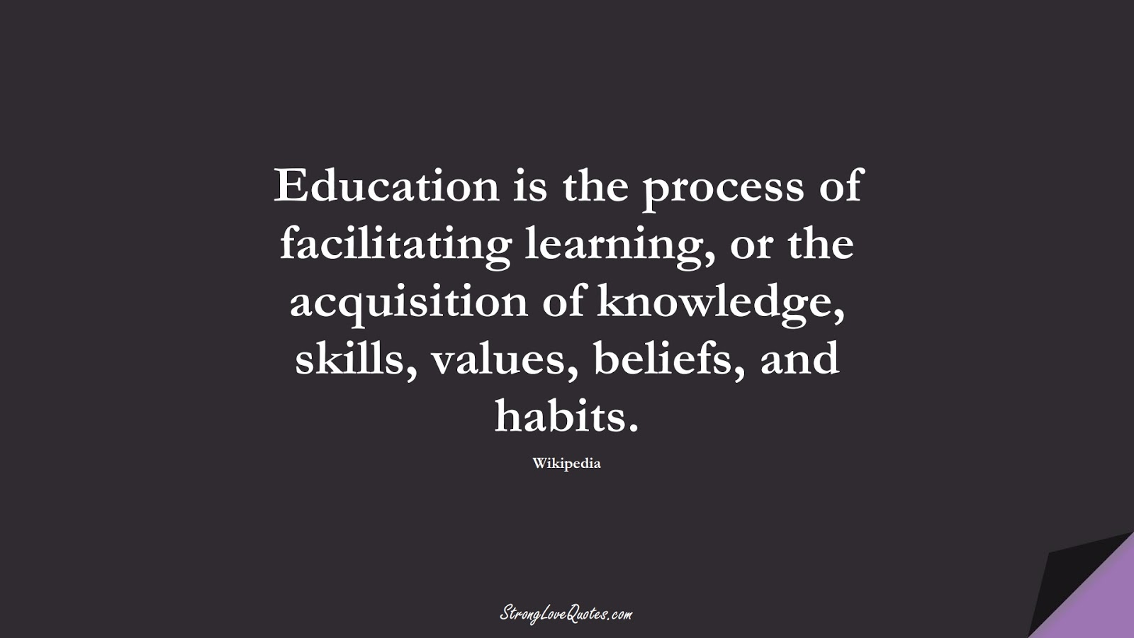 Education is the process of facilitating learning, or the acquisition of knowledge, skills, values, beliefs, and habits. (Wikipedia);  #EducationQuotes