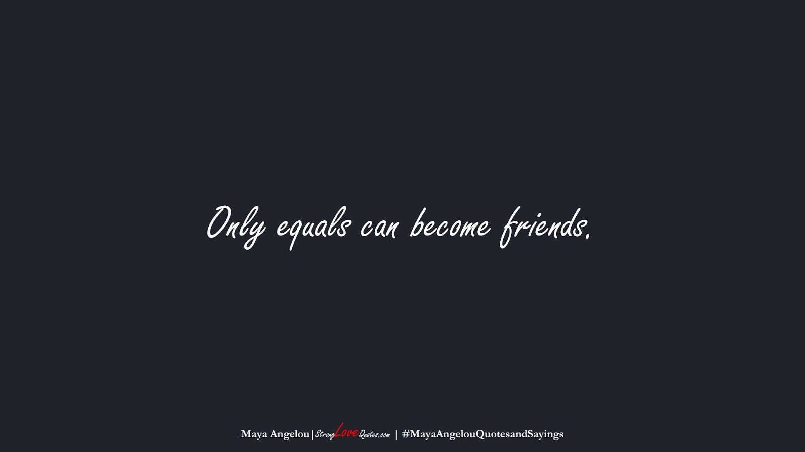 Only equals can become friends. (Maya Angelou);  #MayaAngelouQuotesandSayings