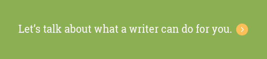 Let's talk about what a writer can do for you. >