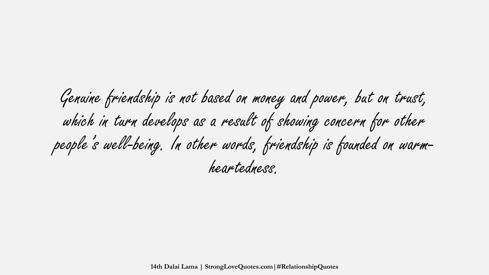 Genuine friendship is not based on money and power, but on trust, which in turn develops as a result of showing concern for other people's well-being. In other words, friendship is founded on warm-heartedness. (14th Dalai Lama);  #RelationshipQuotes