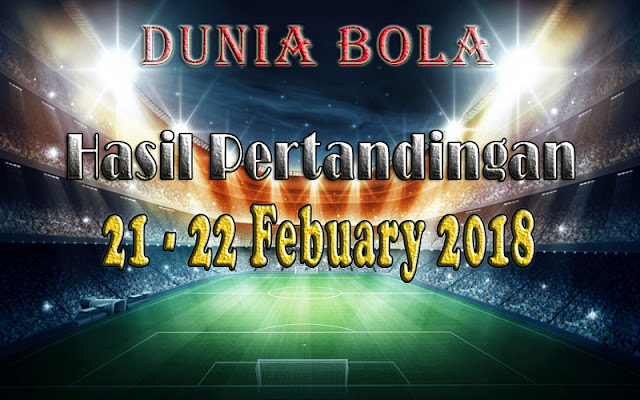 Hasil Pertandingan Sepak Bola Tanggal 21 - 22 February 2018