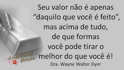 """Seu valor não é apenas """"daquilo que você é feito"""", mas acima de tudo, de que formas você pode tirar o melhor do que você é! Dra. Wayne Walter Dyer"""