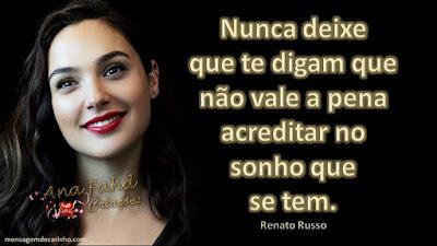 Nunca deixe que te digam que não vale a pena acreditar no sonho que se tem. Renato Russo