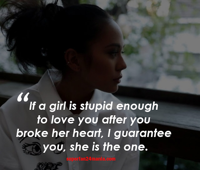 If a girl is stupid enough to love you after you broke her heart, I guarantee you, she is the one.