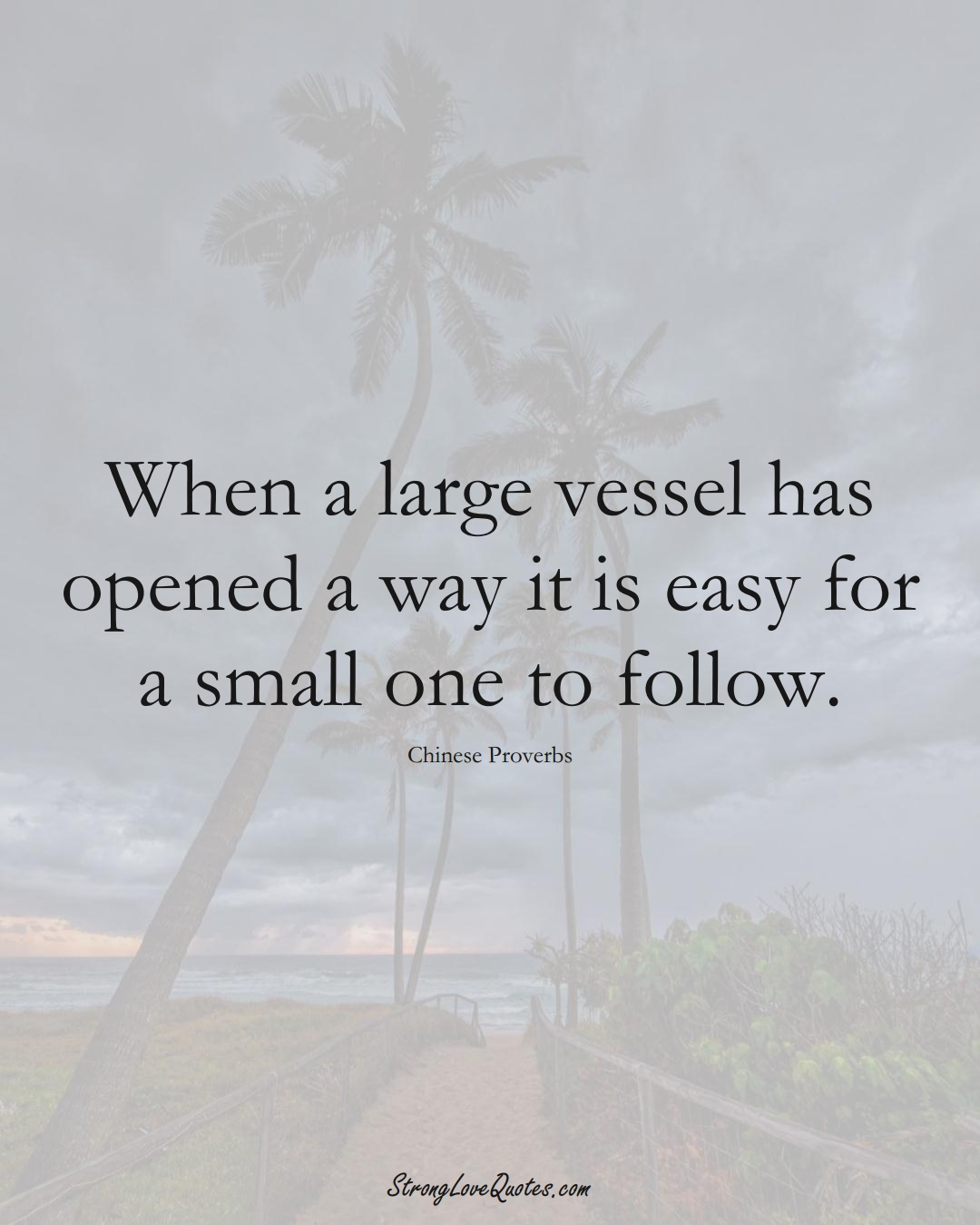 When a large vessel has opened a way it is easy for a small one to follow. (Chinese Sayings);  #AsianSayings