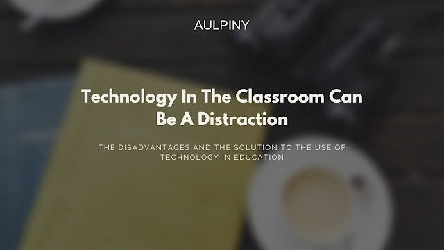 The Disadvantages And The Solution To The Use Of Technology In Education