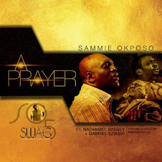 LYRICS: A Prayer - Sammie Okposo Ft. Nathaniel Bassey, Gabriel Eziashi, Andrew Bello