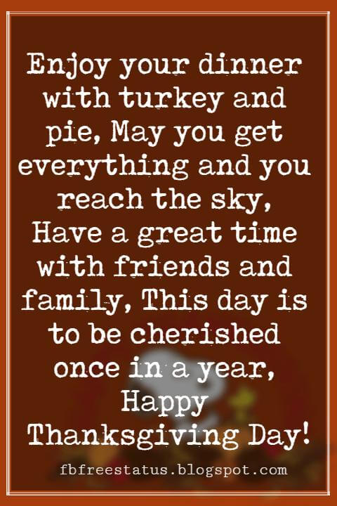 Wishes For Thanksgiving, Enjoy your dinner with turkey and pie, May you get everything and you reach the sky, Have a great time with friends and family, This day is to be cherished once in a year, Happy Thanksgiving Day!