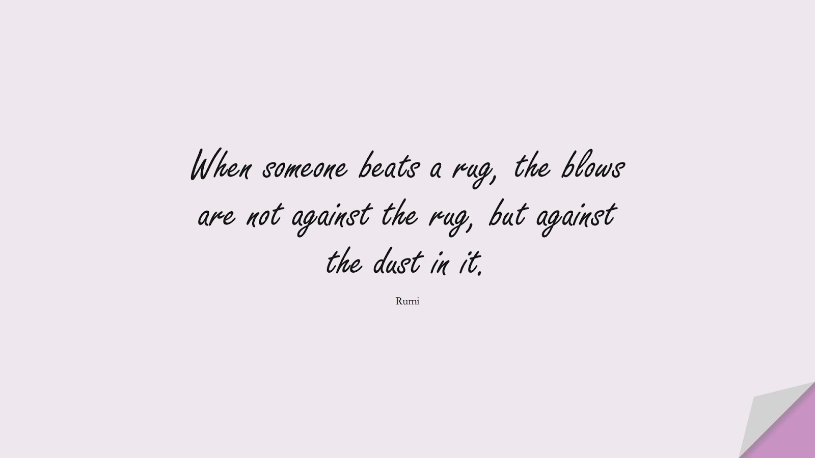 When someone beats a rug, the blows are not against the rug, but against the dust in it. (Rumi);  #RumiQuotes