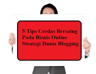 5 Tips Cerdas Bersaing Pada Bisnis Online Strategi Dunia Blogging