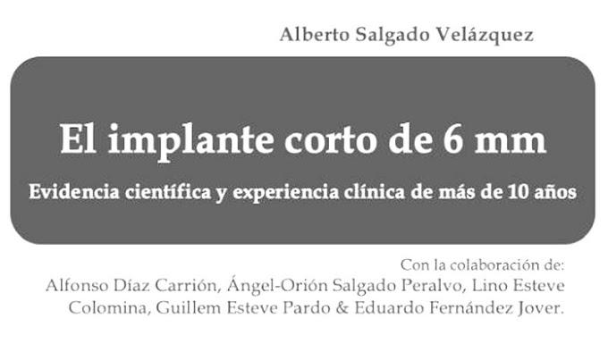 LIBRO DE IMPLANTOLOGÍA: El implante corto de 6 mm - Evidencia científica y experiencia de más de 10 años - Dr. Alberto Salgado Velázquez