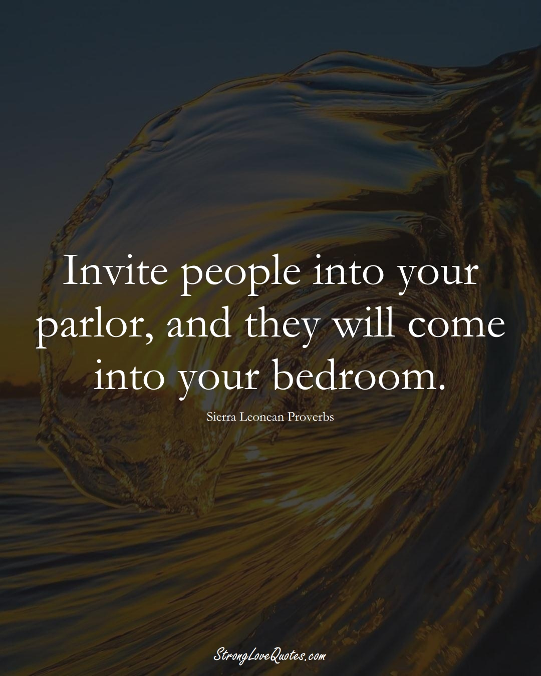 Invite people into your parlor, and they will come into your bedroom. (Sierra Leonean Sayings);  #AfricanSayings