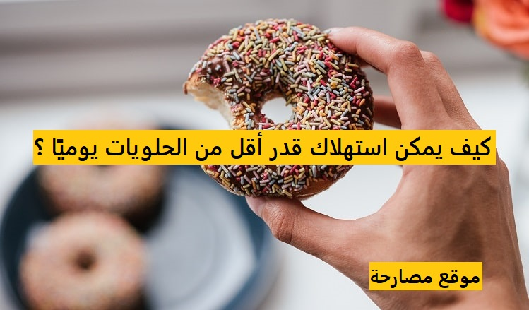 كيف يمكن استهلاك قدر أقل من الحلويات يوميًا ؟