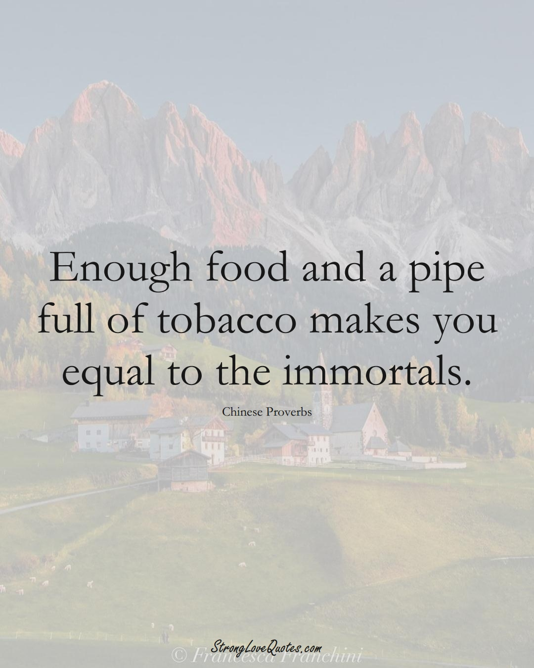 Enough food and a pipe full of tobacco makes you equal to the immortals. (Chinese Sayings);  #AsianSayings