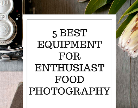 5 Best equipment for Enthusiast Food Photography