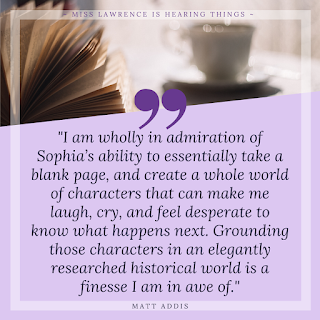 "A quote from the interview by Matt Addis. A purple background with tea and book at the top. Text reads: ""I am wholly in admiration of Sophia's ability to essentially take a blank page, and create a whole world of characters that can make me laugh, cry, and feel desperate to know what happens next. Grounding those characters in an elegantly researched historical world is a finesse I am in awe of."""