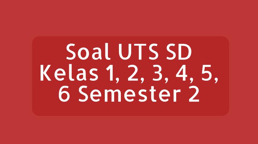Soal UTS SD Kelas 1, 2, 3, 4, 5, 6 Semester 2