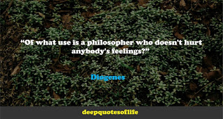 """""""Of what use is a philosopher who doesn't hurt anybody's feelings?""""  ― Diogenes"""