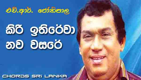 Kiri Ithirewa Chords, H R Jothipala Songs, Kiri Ithirewa Nawa Wasare Song Chords, H R Jothipala Songs Chords, Sinhala Aurudhu Songs, Sinhala Song Chords,