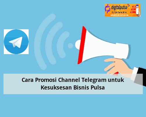 Cara Promosi Channel Telegram untuk Kesuksesan Bisnis Pulsa