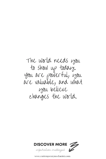 The world needs you to show up today. You are powerful, you are valuable, and what you believe changes the world.