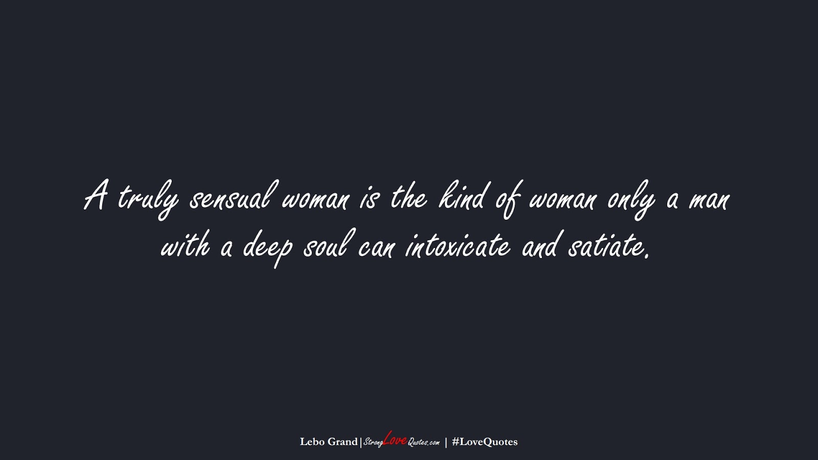 A truly sensual woman is the kind of woman only a man with a deep soul can intoxicate and satiate. (Lebo Grand);  #LoveQuotes