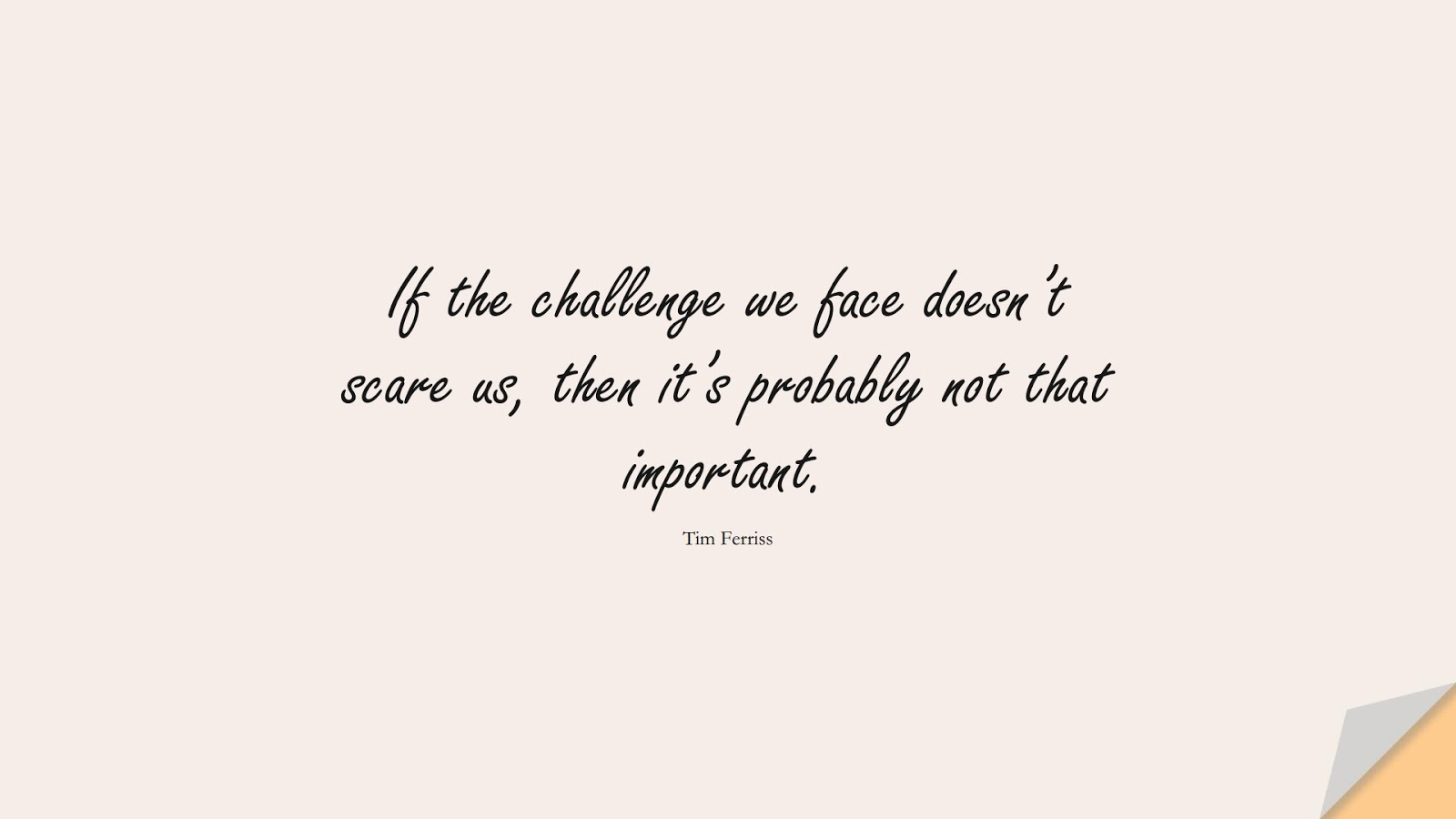 If the challenge we face doesn't scare us, then it's probably not that important. (Tim Ferriss);  #TimFerrissQuotes