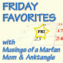Friday Favorites with Musings of a Marfan Mom & Anktangle