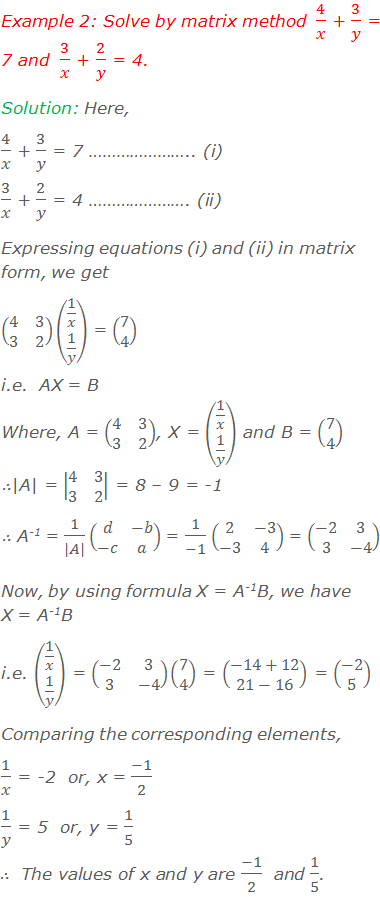 Example 2: Solve by matrix method  4/x + 3/y = 7 and  3/x + 2/y = 4. Solution: Here, 4/x + 3/y = 7 ………………….. (i) 3/x + 2/y = 4 …………………. (ii) Writing equations (i) and (ii) in matrix form, we get (■(4&3@3&2))(■(1/x@1/y)) = (■(7@4)) i.e.  AX = B Where, A = (■(4&3@3&2)), X = (■(1/x@1/y)) and B = (■(7@4)) ∴|A| = |■(4&3@3&2)| = 8 – 9 = -1 ∴ A-1 = 1/(|A|) (■(d&-b@-c&a)) = 1/(-1) (■(2&-3@-3&4)) = (■(-2&3@3&-4)) Now, by using formula X = A-1B, we have X = A-1B i.e. (■(1/x@1/y)) = (■(-2&3@3&-4))(■(7@4)) = (■(-14+12@21-16)) = (■(-2@5)) Comparing the corresponding elements, 1/x = -2  or, x = (-1)/2   1/y = 5  or, y = 1/5 ∴  The values of x and y are (-1)/2  and 1/5.