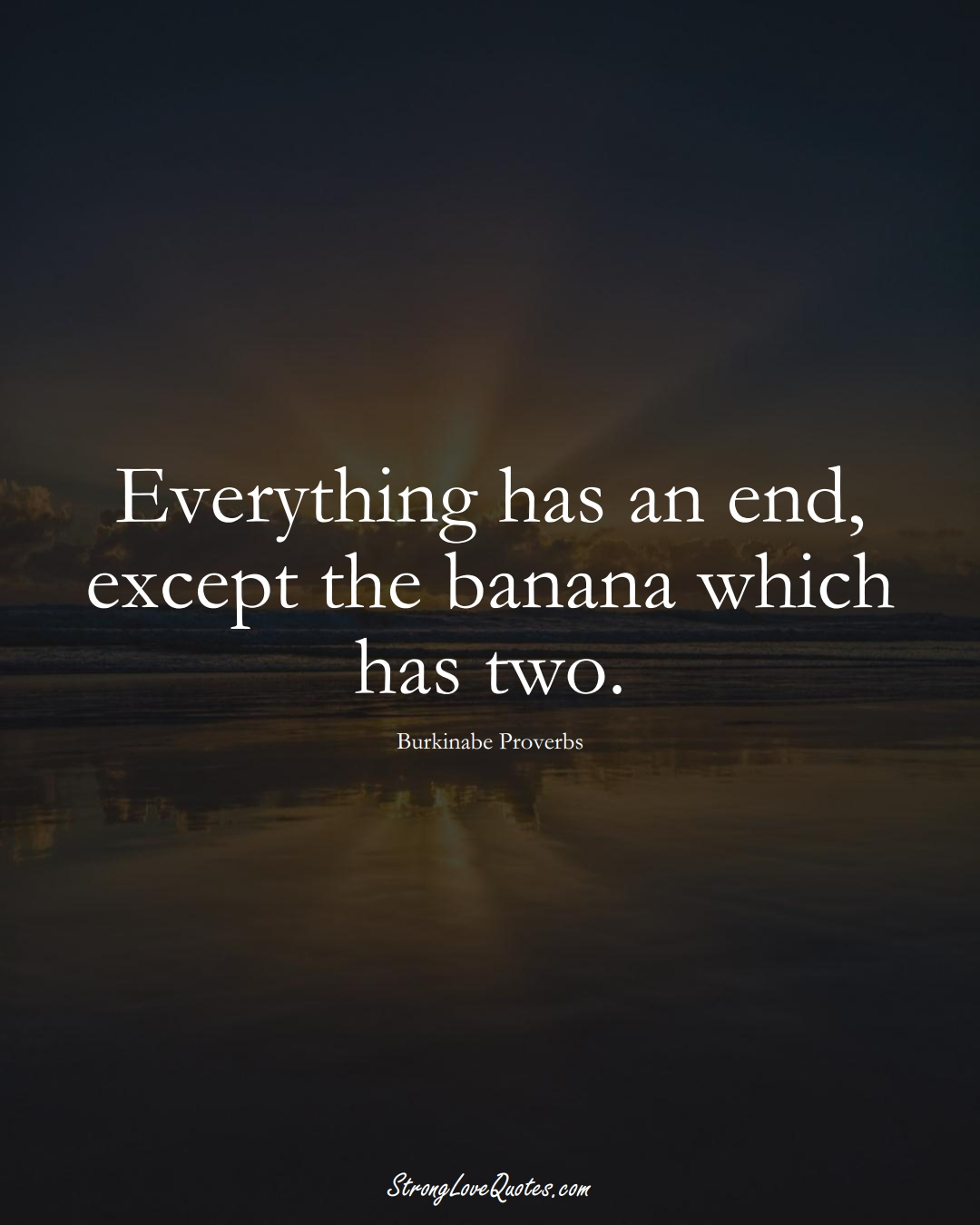 Everything has an end, except the banana which has two. (Burkinabe Sayings);  #AfricanSayings