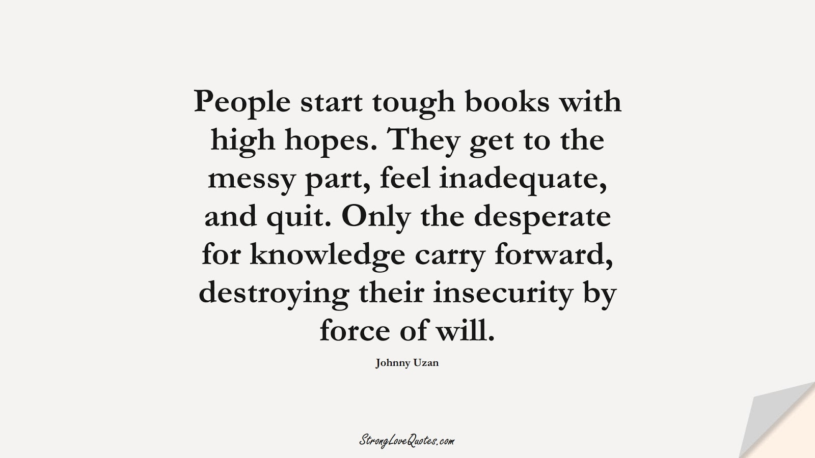 People start tough books with high hopes. They get to the messy part, feel inadequate, and quit. Only the desperate for knowledge carry forward, destroying their insecurity by force of will. (Johnny Uzan);  #KnowledgeQuotes