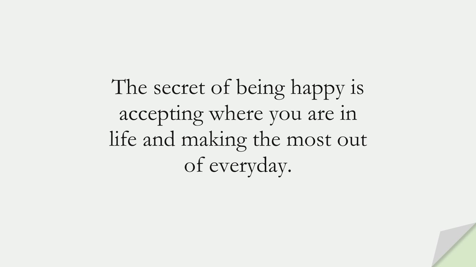 The secret of being happy is accepting where you are in life and making the most out of everyday.FALSE