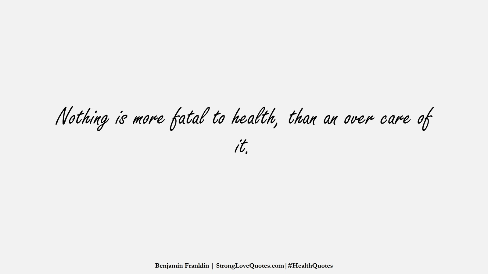Nothing is more fatal to health, than an over care of it. (Benjamin Franklin);  #HealthQuotes