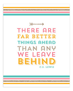 There are far better things ahead than any we leave behind. C.S.Lewis