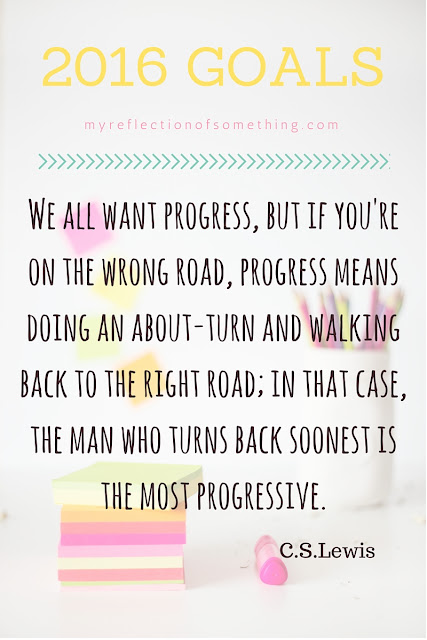 2016 Goals | We all want progress, but if you're on the wrong road, progress means doing an about-turn and walking back to the right road; in that case, the man who turns back soonest is the most progressive. C. S. Lewis