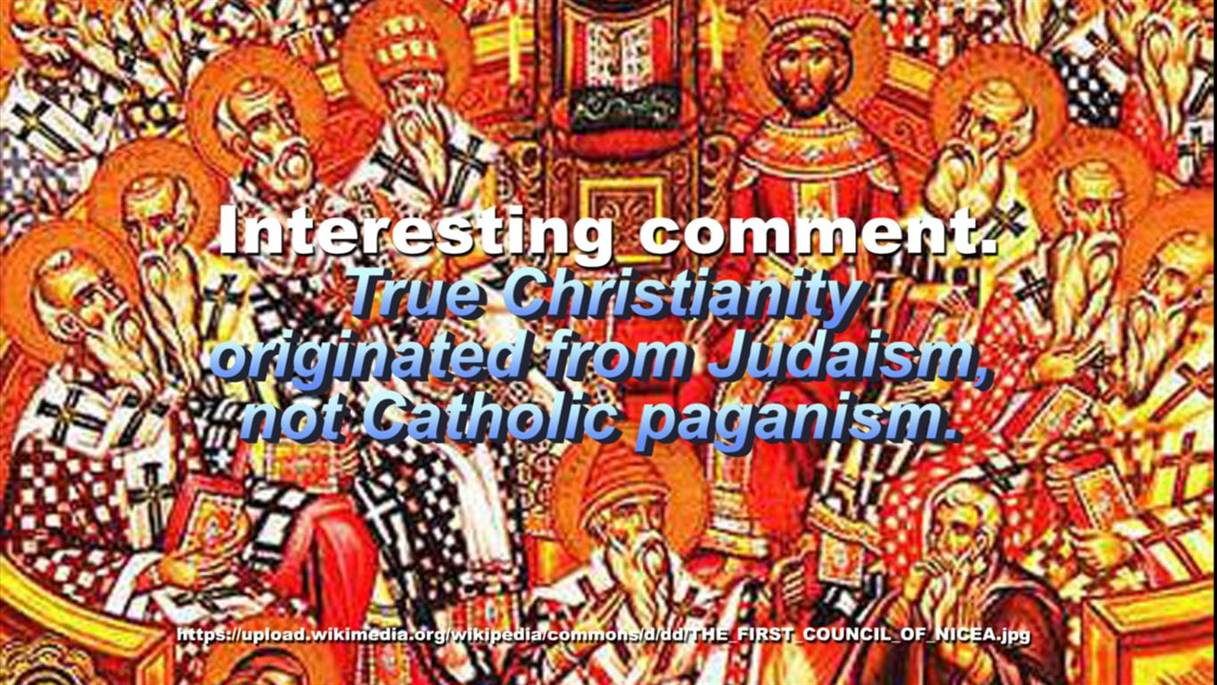 Interesting comment.True Christianity originated from Judaism, not Catholic paganism.