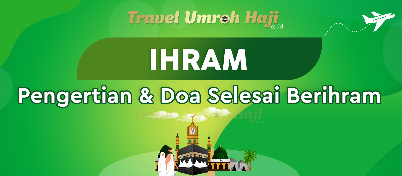Doa Sesudah Selesai Berihram dan Apa yang dimaksud dengan Pengertian Ihram?
