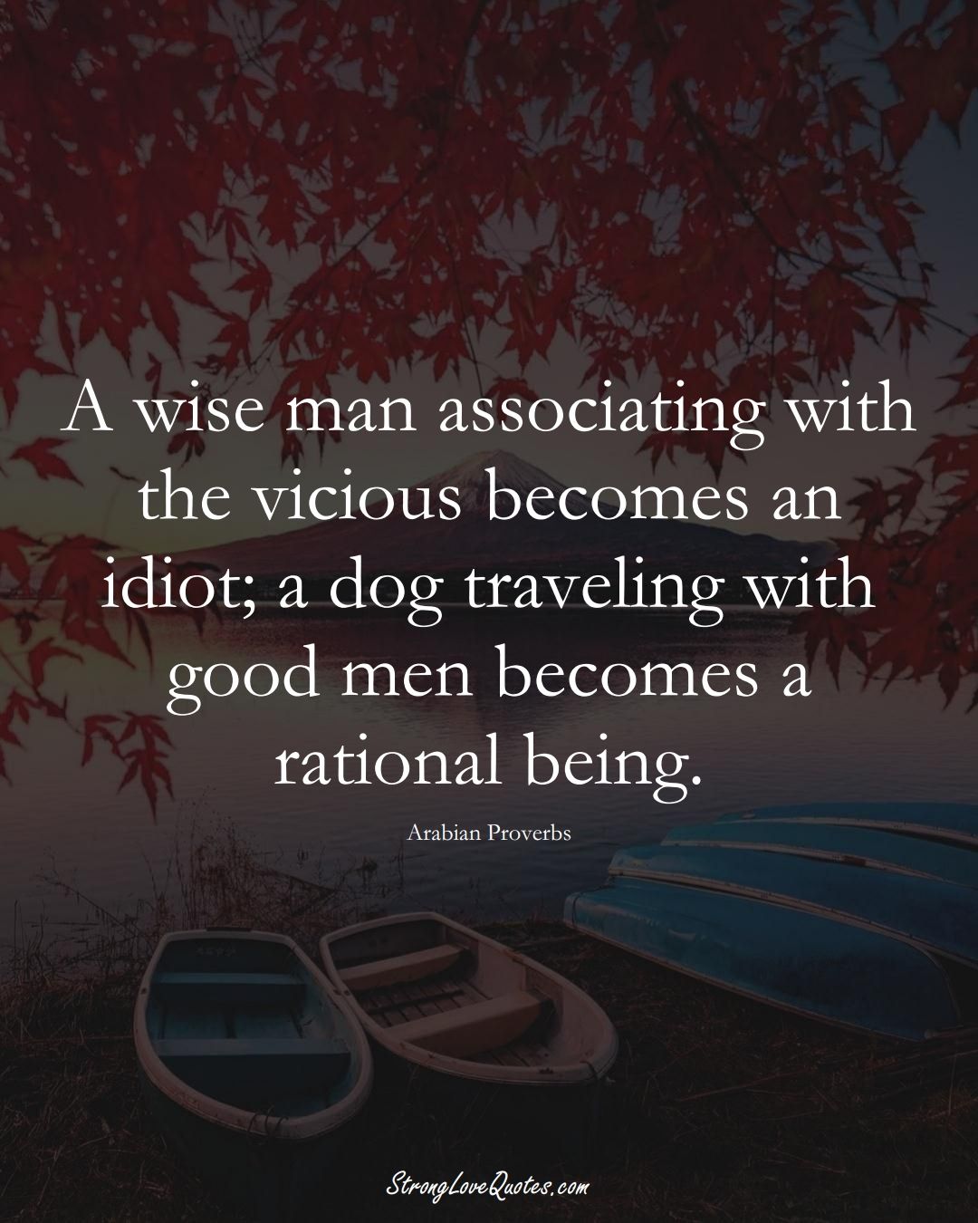 A wise man associating with the vicious becomes an idiot; a dog traveling with good men becomes a rational being. (Arabian Sayings);  #aVarietyofCulturesSayings