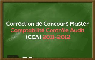 Correction de Concours Master Comptabilité Contrôle Audit (CCA) 2011-2012 - Fsjes Souissi