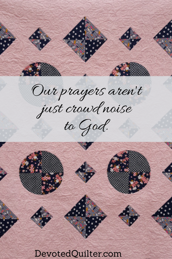 Our prayers aren't just crowd noise to God | DevotedQuilter.com