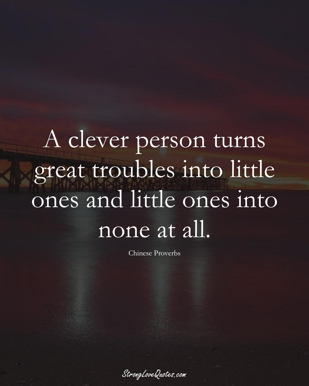 A clever person turns great troubles into little ones and little ones into none at all. (Chinese Sayings);  #AsianSayings