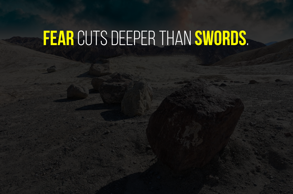 Fear cuts deeper than swords.