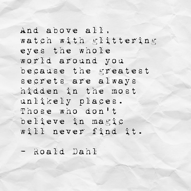 And above all, watch with glittering eyes the whole world around you because the greatest secrets are always hidden in the most unlikely places. Those who don´t believe in magic will never find it. - Roald Dahl