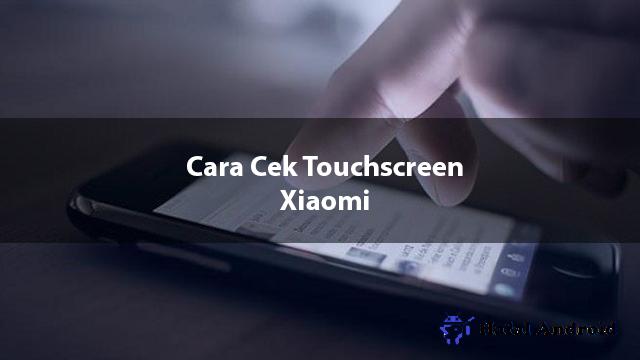√ [TESTED] 6+ Cara Cek Touchscreen Xiaomi Normal